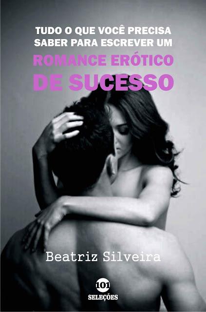 Tudo o que você precisa saber para escrever um romance erótico de sucesso - Beatriz Silveira
