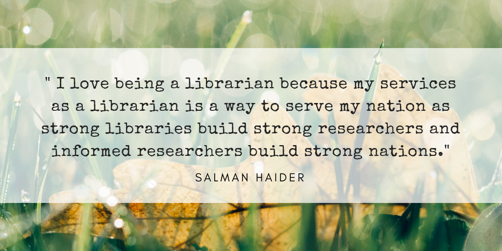 I love being a librarian because my services as a librarian is a way to serve my nation as strong libraries build strong researchers and informed researchers build strong nations