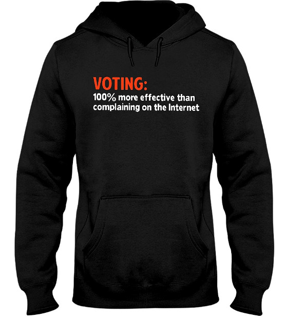 Voting 100 More Effective Than Complaining T Shirt, Voting 100 More Effective Than Complaining Hoodie