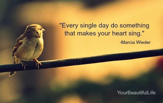 """Every Day Do Something That Will Inch: """"Every Single Day Do Something That Makes Your Heart Sing"""
