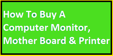 How To Buy A Computer Monitor, Mother Board & Printer