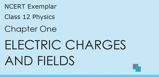 CLASS 12 PHYSICS:- ELECTRIC CHARGES AND FIELDS NOTE