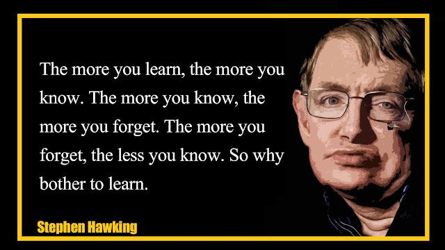 The more you learn, the more you know. The more you know, the more you forget - Stephen Hawking