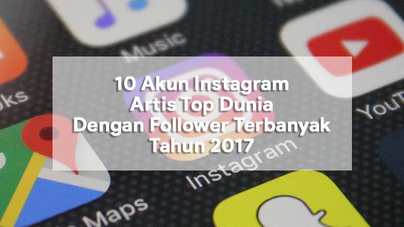 10 Akun Instagram Artis Top Dunia Dengan Follower Terbanyak Tahun 2017