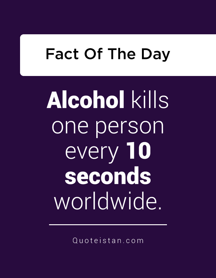 Alcohol kills one person every 10 seconds worldwide.