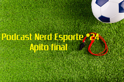 Podcast Nerd Esporte #24 - Apito Final