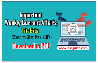 Important Weekly Current Affairs Revision Tit-Bits (22nd to 31st May 2017) - Download-in-PDF