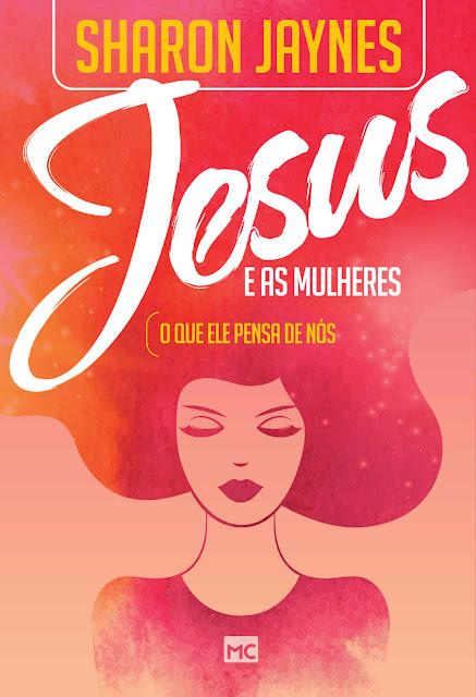 Jesus e as mulheres O que ele pensa de nós Sharon Jaynes