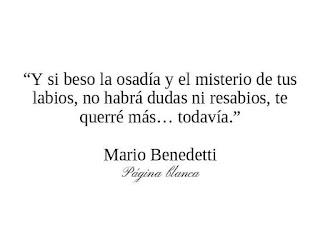 """""""Y si beso la osadía y el misterio de tus labios, no habrá dudas ni resabios, te querré más... todavía."""" Mario Benedetti"""