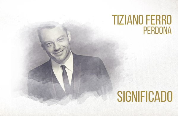 Perdona significado de la canción Tiziano Ferro.