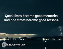 quotes time good times become good memories and bad times become good lessons.