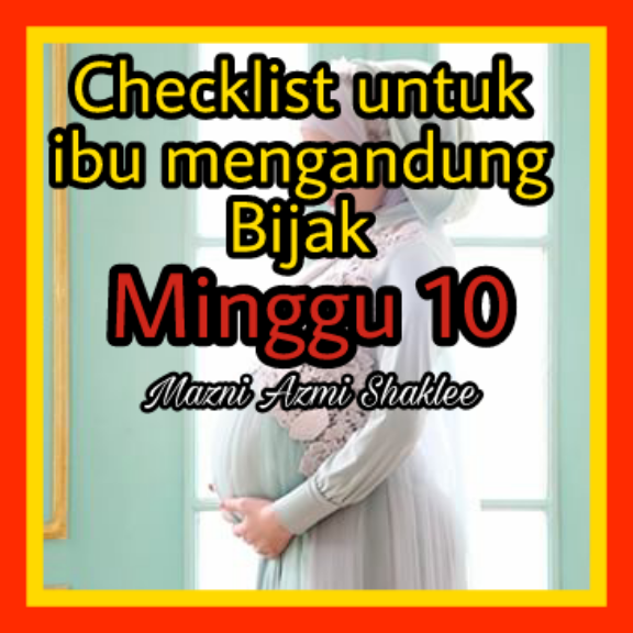 Checklist Aktiviti Untuk Ibu Mengandung Bijak. Minggu 10