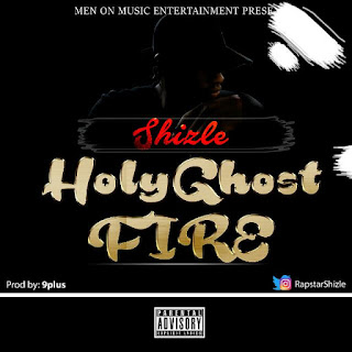 New Music: Shizle - Holy Ghost Fire (Prod. By 9pluS)