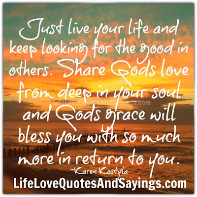quotes about live you life: Just live your life and keep looking for the good in others.