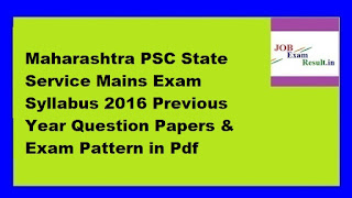 Maharashtra PSC State Service Mains Exam Syllabus 2016 Previous Year Question Papers & Exam Pattern in Pdf