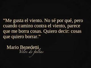 """""""Me gusta el viento. No sé por qué, pero cuando camino contra el viento, parece que me borra cosas. Quiero decir: cosas que quiero borrar."""" Mario Benedetti"""