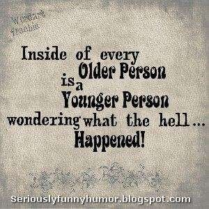 Inside of every older person is a younger person wondering what the hell happened!
