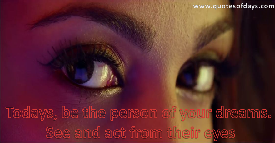 Todays, be the person of your dreams.  See and act from their eyes