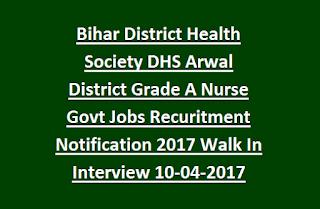 Bihar District Health Society DHS Arwal District Grade A Nurse Govt Jobs Recruitment Notification 2017 Walk In Interview 10-04-2017