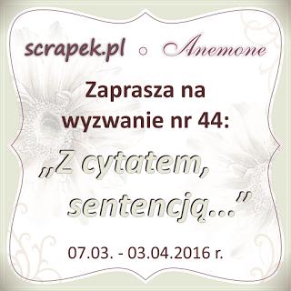 http://scrapek.blogspot.com/2016/03/wyzwanie-nr-44-z-cytatem-sentecja.html