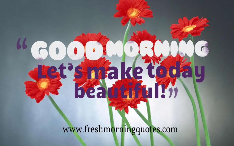 good morning lets make today beautiful