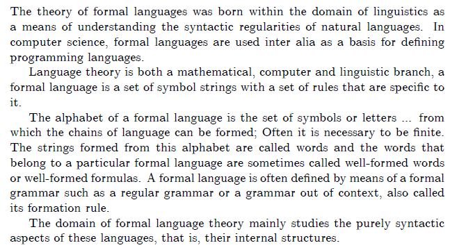 The theory of formal languages {}{}was born within the domain of linguistics as a means of understanding the syntactic regularities of natural languages. In computer science, formal languages {}{}are used inter alia as a basis for defining programming languages.  Language theory is both a mathematical, computer and linguistic branch, a formal language is a set of symbol strings with a set of rules that are specific to it.  The alphabet of a formal language is the set of symbols or letters ... from which the chains of language can be formed; Often it is necessary to be finite. The strings formed from this alphabet are called words and the words that belong to a particular formal language are sometimes called well-formed words or well-formed formulas. A formal language is often defined by means of a formal grammar such as a regular grammar or a grammar out of context, also called its formation rule.  The domain of formal language theory mainly studies the purely syntactic aspects of these languages, that is, their internal structures.