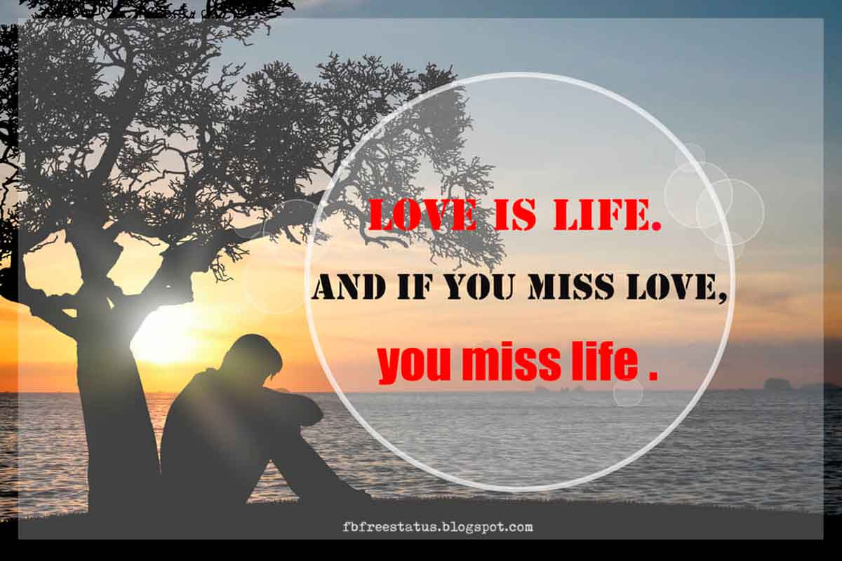 Love is life, and if you miss love, you miss life.