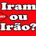 Iram ou Irão? Qual o Certo?