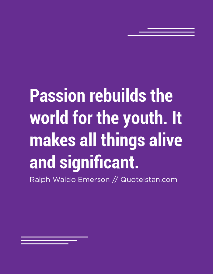 Passion rebuilds the world for the youth. It makes all things alive and significant.