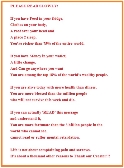 PLEASE READ SLOWLY: If you have Food in your fridge, Clothes on your body, A roof over your head and A place 2 sleep, You're richer than 75% of the entire world. If you have Money in your wallet, A little change, And Can go anywhere you want You are among the top 18% of the world's wealthy people. If you are alive today with more health than illness, You are more blessed than the million people who will not survive this week and die. If you can actually 'READ' this message and understand it, You are more fortunate than the 3 billion people in the world who cannot see, cannot read or suffer mental retardation. Life is not about complaining pain and sorrows. It's about a thousand other reasons to Thank our Creator!!!
