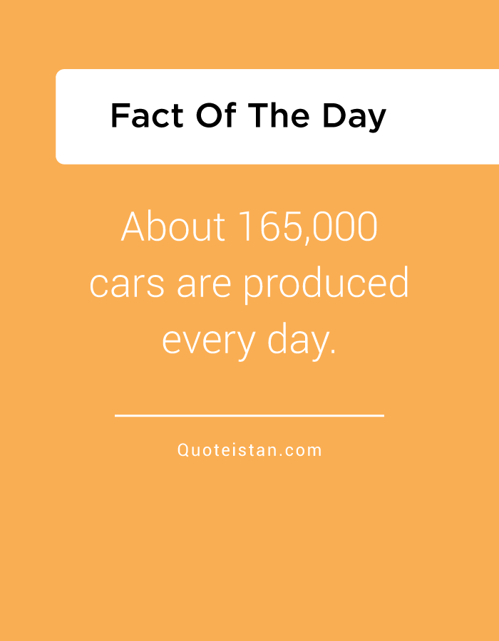 About 165,000 cars are produced every day.