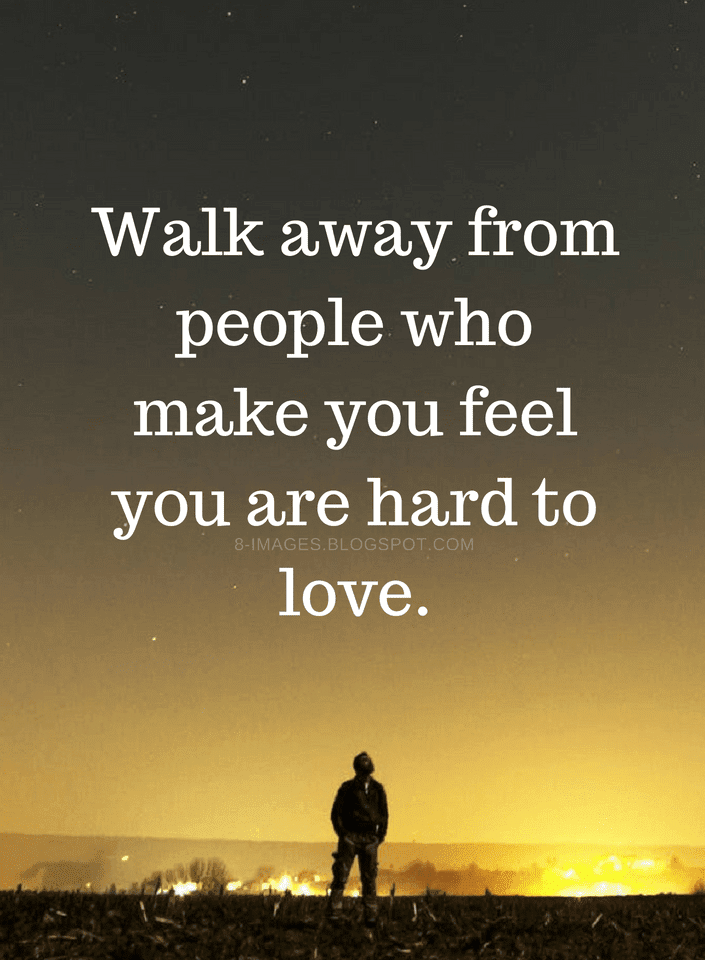 Quotes Walk Away From People Who Make You Feel You Are Hard To Love