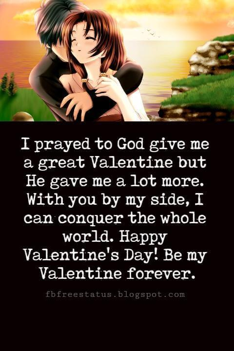 Happy Valentines Day Messages, I prayed to God give me a great Valentine but He gave me a lot more. With you by my side, I can conquer the whole world. Happy Valentine's Day! Be my Valentine forever.