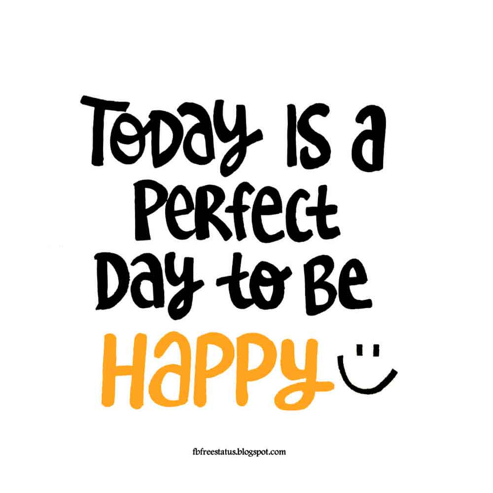 Today is perfect day to be happy.