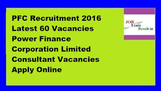 PFC Recruitment 2016 Latest 60 Vacancies Power Finance Corporation Limited Consultant Vacancies Apply Online