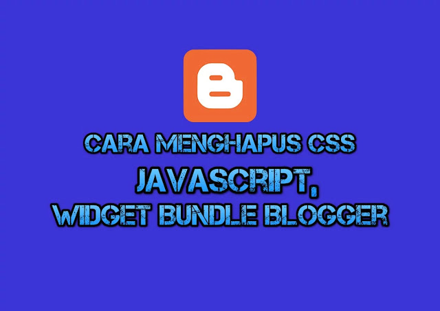 Cara Menghapus CSS, Javascript, dan Widget Bundle Blogspot