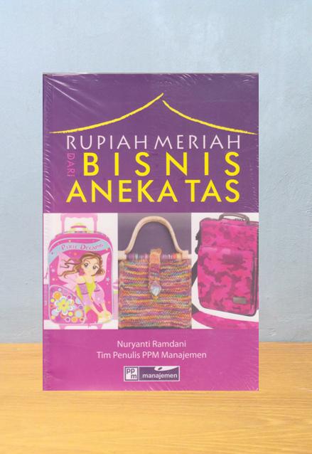 RUPIAH MERIAH DARI BISNIS ANEKA TAS, Nuryanti & Tim Penulis PPM Manajemen