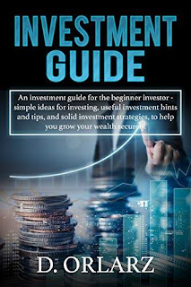 INVESTMENT GUIDE: An Investment guide for the beginner investor - simple ideas for investing, useful investment hints and tips, and solid investment strategies, to help you grow your wealth securely kindle book promotion D. ORLARZ