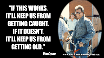 "Inspirational MacGyverQuotes For Knowledge And Resourcefulness: ""If this works, it'll keep us from getting caught. If it doesn't, it'll keep us from getting old,"" - MacGyver"