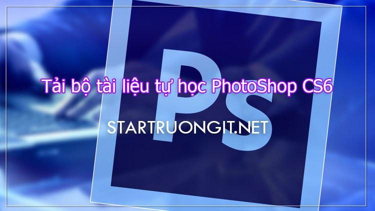Tải bộ tài liệu tự học PhotoShop CS6 từ cơ bản đến nâng cao cho người mới bắt đầu