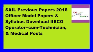 SAIL Previous Papers 2016 Officer Model Papers & Syllabus Download IISCO Operator--cum-Technician, & Medical Posts