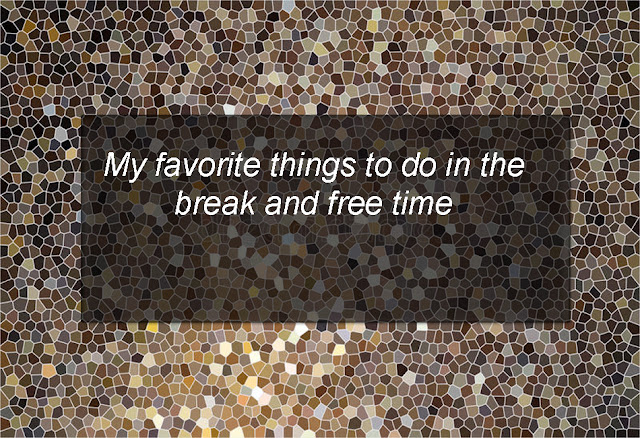 My favorite things to do in the break and free time