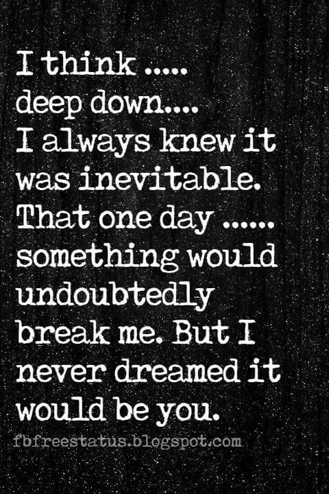 quotes on being heartbroken, I think ..... deep down.... I always knew it was inevitable. That one day ...... something would undoubtedly break me. But I never dreamed it would be you.