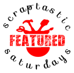 I was featured at Scraptastic Saturdaya