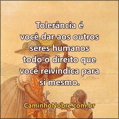Tolerância é você dar aos outros seres humanos os mesmos direitos que você reivindica.
