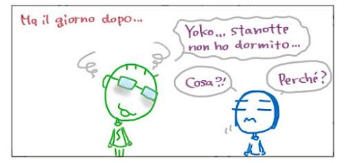 Ma il giorno dopo... Yoko… stanotte non ho dormito… Cosa?! Perché?