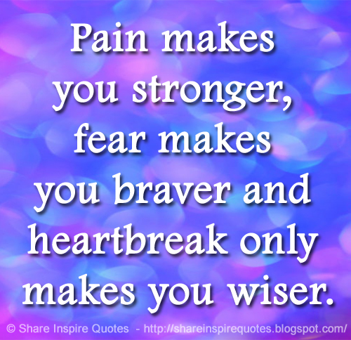 Pain Makes You Stronger Fear Makes You Braver And Heartbreak Only