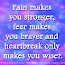 Pain makes you stronger, fear makes you braver and heartbreak only makes you wiser.