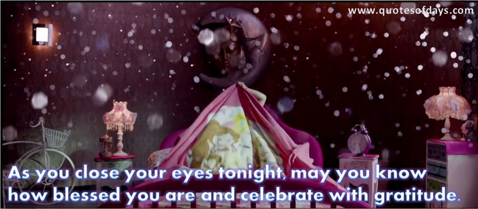 As you close your eyes tonight, may you know  how blessed you are and celebrate with gratitude.