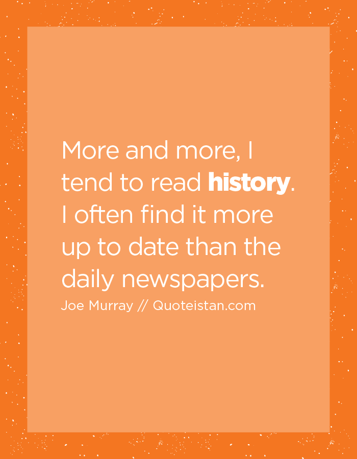 More and more, I tend to read history. I often find it more up to date than the daily newspapers.